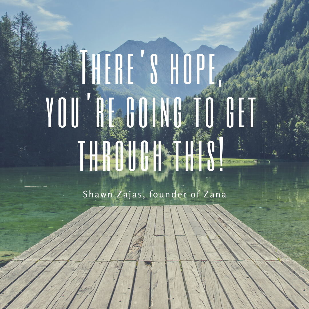 Inspirational Quote for Dentists by Shawn Zajas, Founder of Zana, with white text and clear background that says There's hope, you're going to get through this.