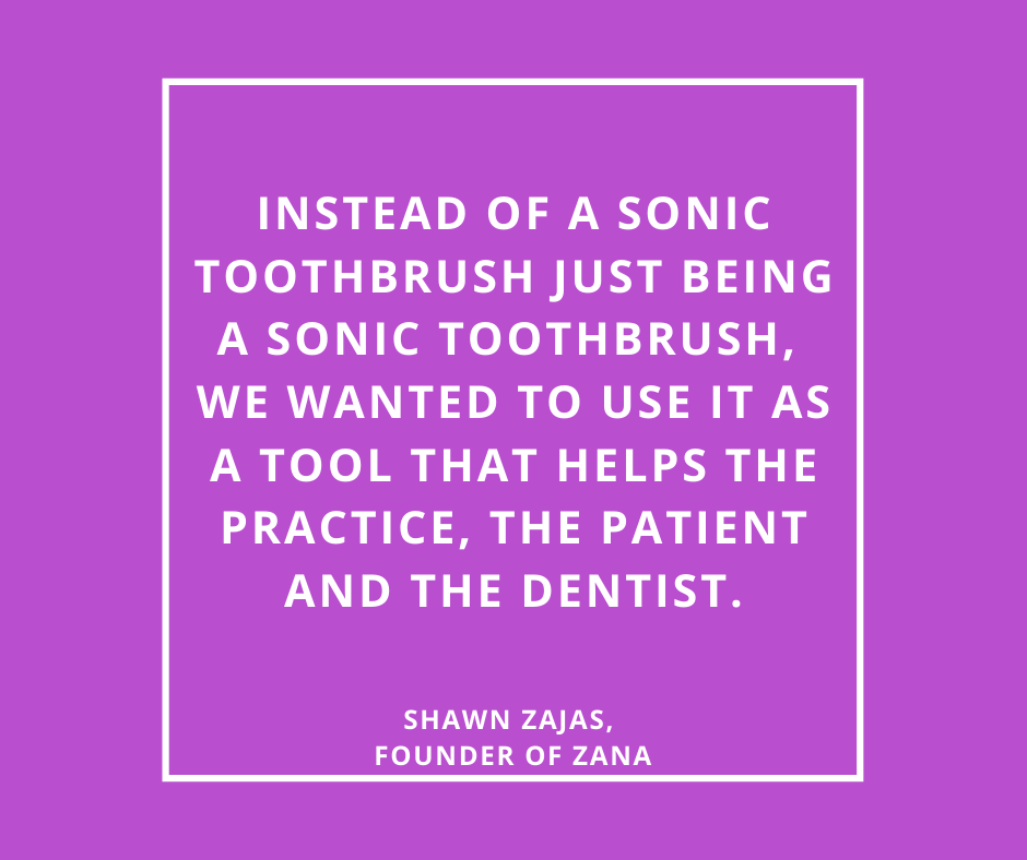 Inspirational Quote for Dentists by Shawn Zajas, Founder of Zana, with white text and purple background that says Instead of a sonic toothbrush just being a sonic toothbrush, we wanted to use it as a tool that helps the practice, the patient and the dentist.