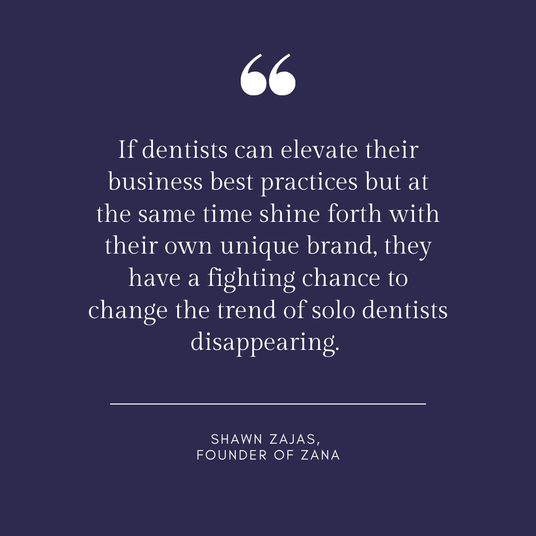 Inspirational Quote for Dentists by Shawn Zajas, Founder of Zana, with white text and blue background that says if dentists can elevate their business best practices but at the same time shine forth with their own unique brand, they have a fighting chance to change the trend of solo dentists disappearing