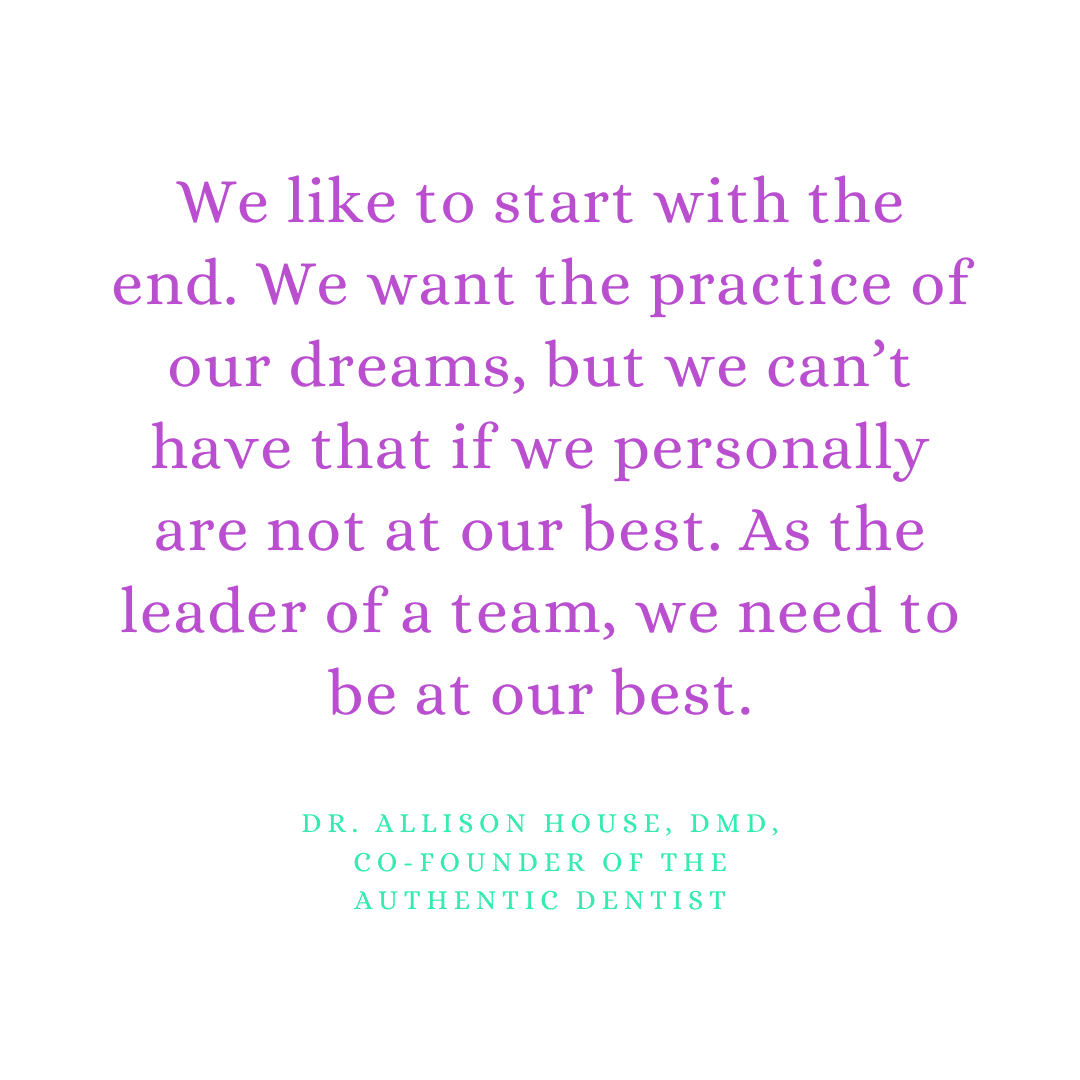 Inspirational Quote for Dentists by Dr. Allison House, DMD, with purple text and white background that says We like to start with the end. We want the practice of our dreams, but we can't have that if we personally are not at our best. As the leader of a team, we need to be at our best.