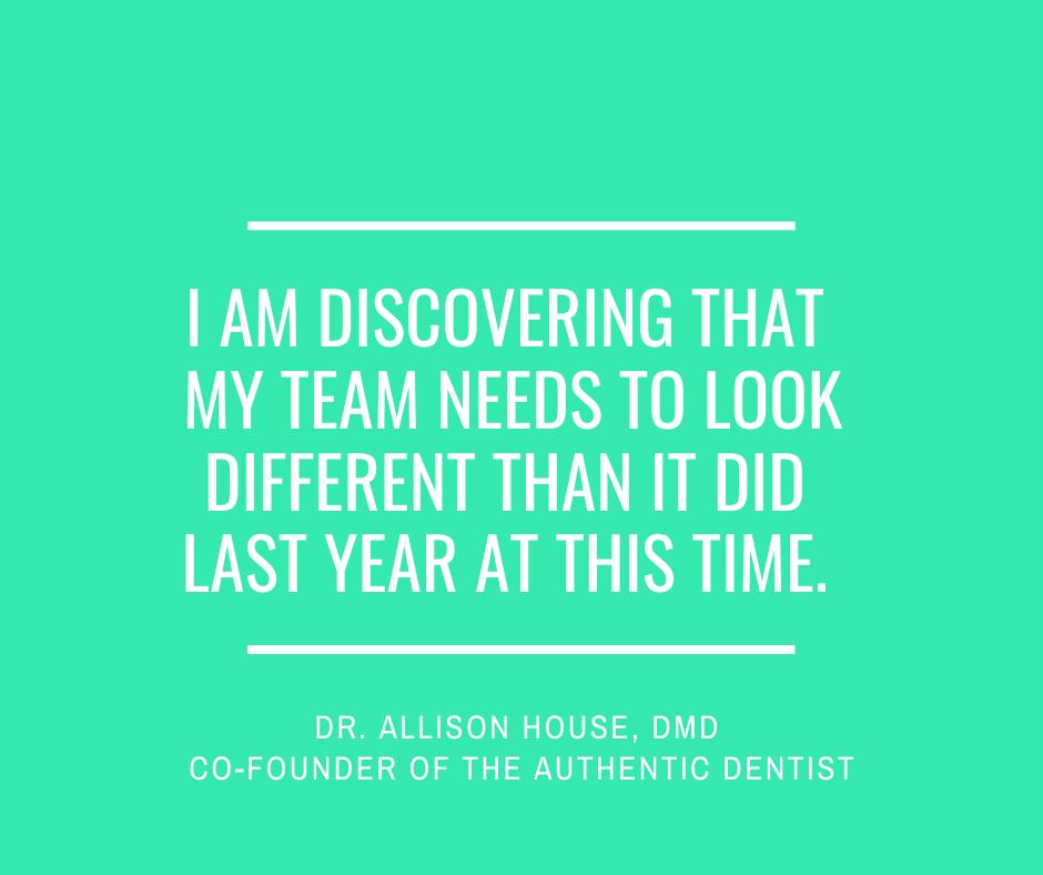 Inspirational Quote for Dentists by Dr. Allison House, DMD, with white text and green background that says I am discovering that my team needs to look different than it did last year at this time.