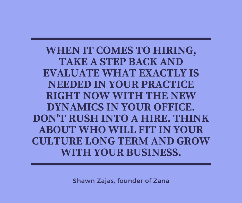 Inspirational Quote for Dentists by Shawn Zajas, founder of Zana, with black text and blue background saying when it comes to hiring, take a step back and evaluate what exactly is needed in your practice right now with the new dynamics in your office. Don't rush into a hire. Think about who will fit in your culture long term and grow with you business.